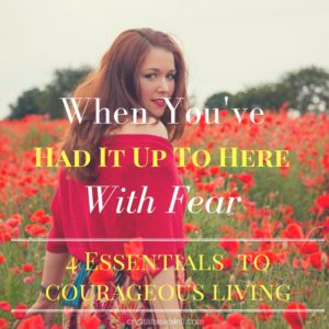 When You've Had It Up To Here With Fear-4 Essentials to Courageous Living {Link-Up}